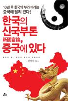 한국의 신국부론, 중국에 있다 : 10년 후 한국의 부와 미래는 중국에 달려 있다!